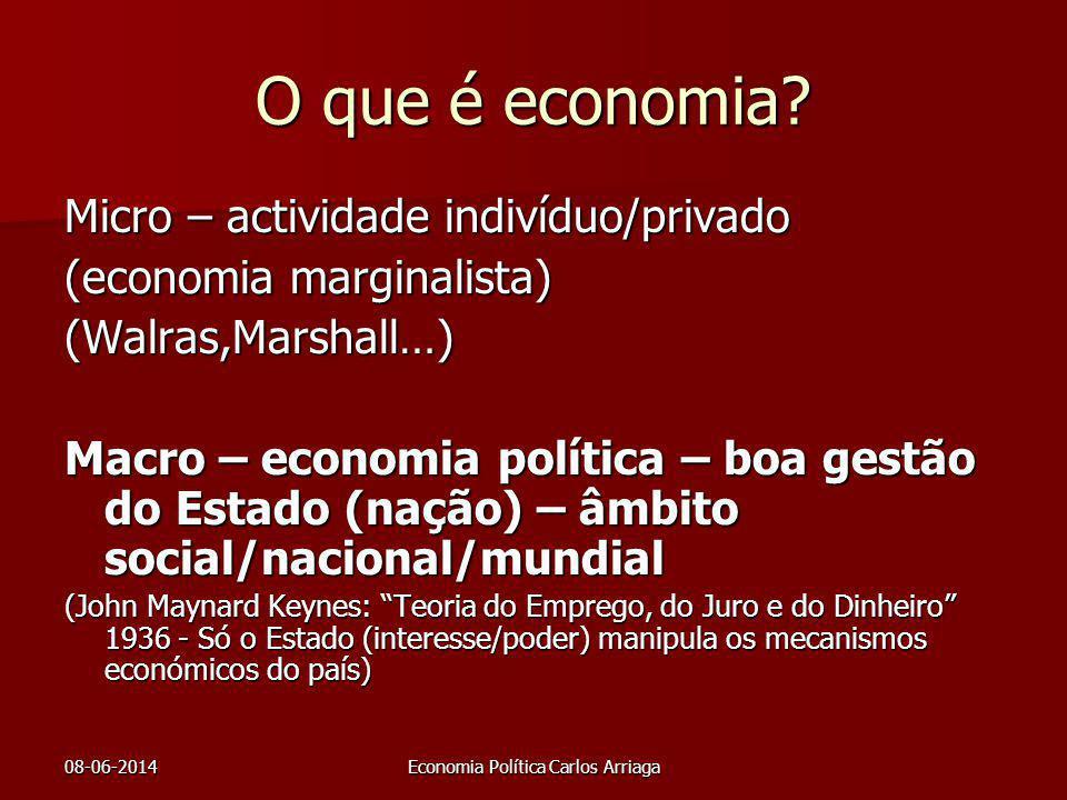08-06-2014Economia Política Carlos Arriaga O que é economia? Micro – actividade indivíduo/privado (economia marginalista) (Walras,Marshall…) Macro – e