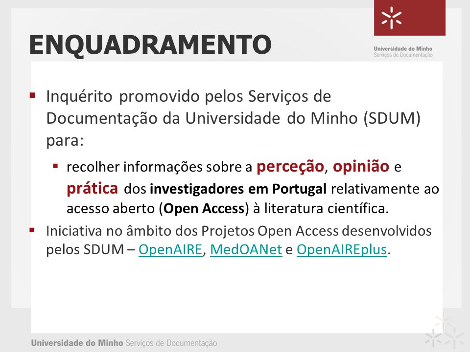 Inquérito promovido pelos Serviços de Documentação da Universidade do Minho (SDUM) para: recolher informações sobre a perceção, opinião e prática dos investigadores em Portugal relativamente ao acesso aberto (Open Access) à literatura científica.