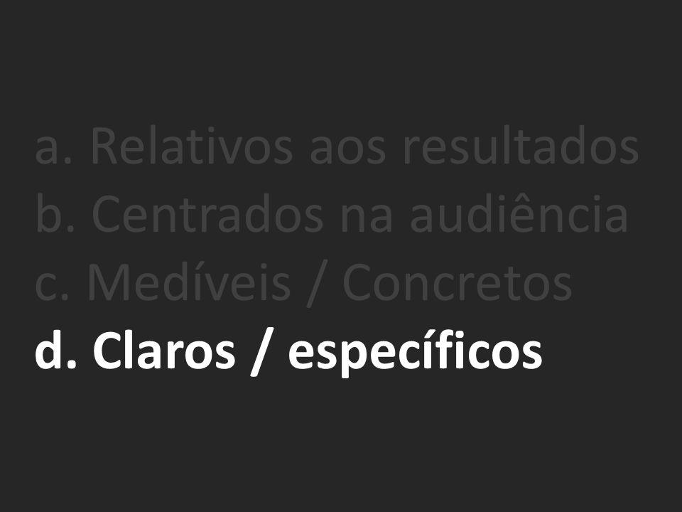 a. Relativos aos resultados b. Centrados na audiência c. Medíveis / Concretos d. Claros / específicos