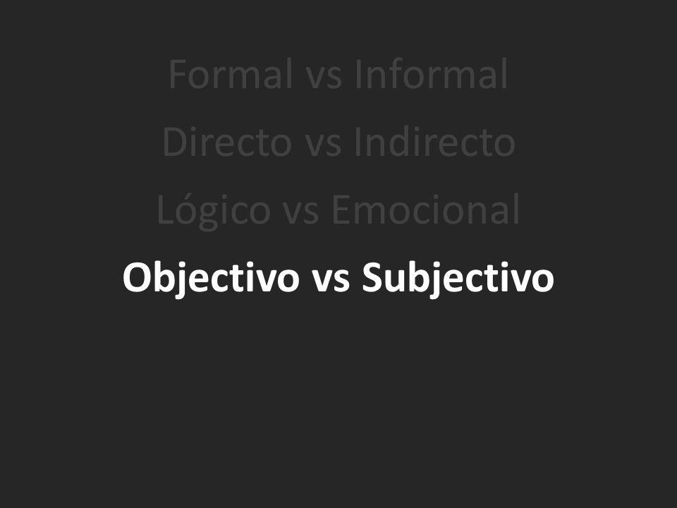 Formal vs Informal Directo vs Indirecto Lógico vs Emocional Objectivo vs Subjectivo