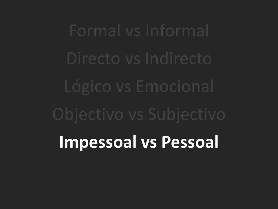 Formal vs Informal Directo vs Indirecto Lógico vs Emocional Objectivo vs Subjectivo Impessoal vs Pessoal