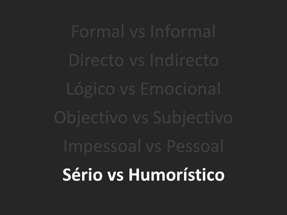 Formal vs Informal Directo vs Indirecto Lógico vs Emocional Objectivo vs Subjectivo Impessoal vs Pessoal Sério vs Humorístico