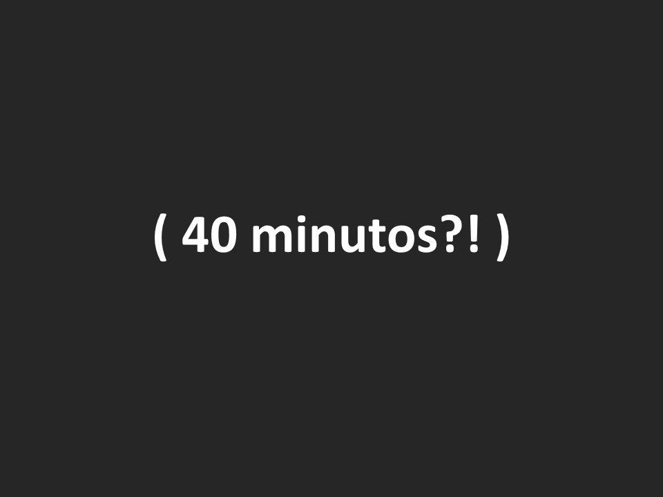 ( 40 minutos?! )