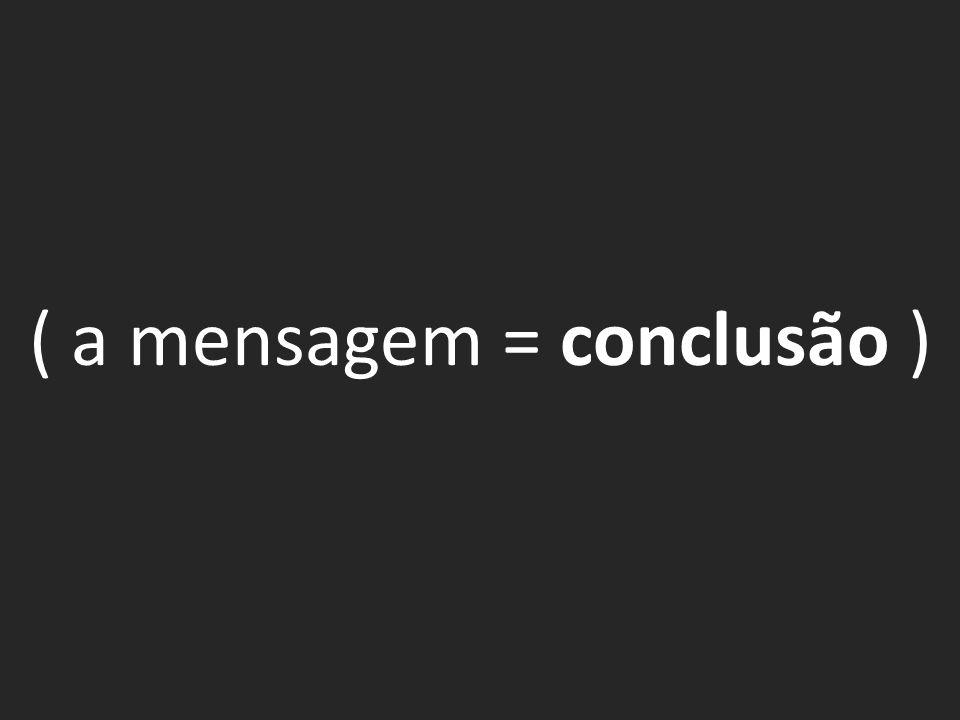 ( a mensagem = conclusão )