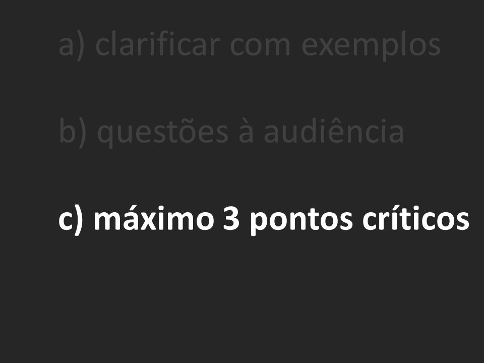 a) clarificar com exemplos b) questões à audiência c) máximo 3 pontos críticos