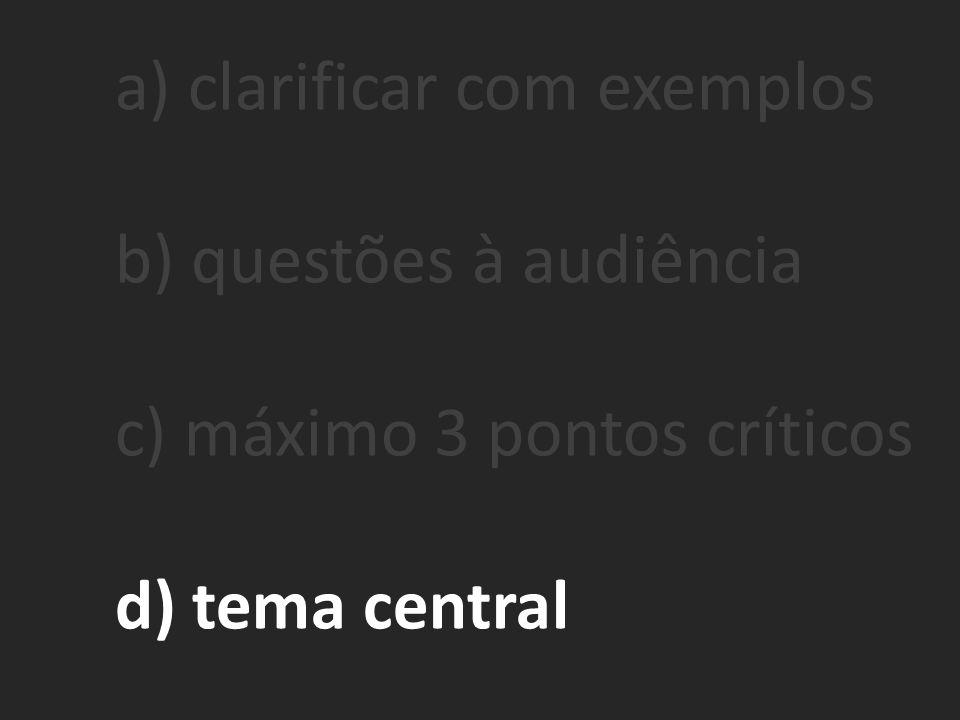 a) clarificar com exemplos b) questões à audiência c) máximo 3 pontos críticos d) tema central