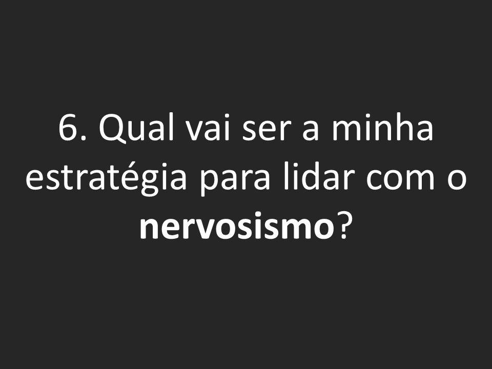 6. Qual vai ser a minha estratégia para lidar com o nervosismo?