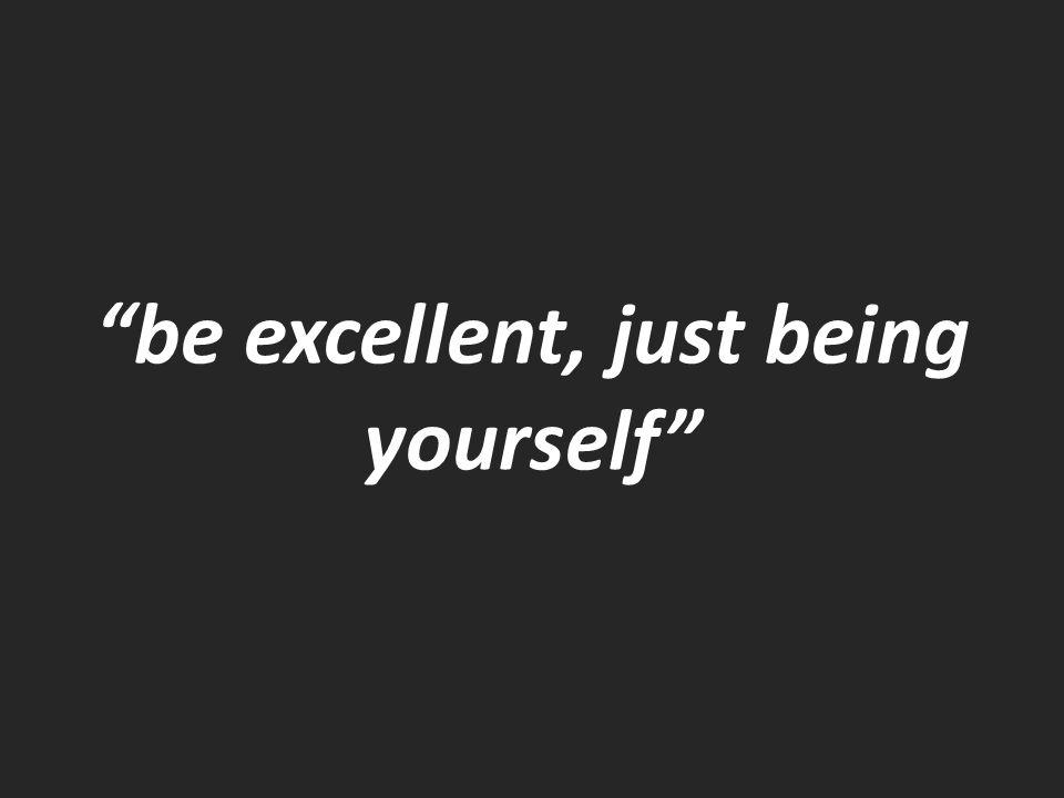 be excellent, just being yourself