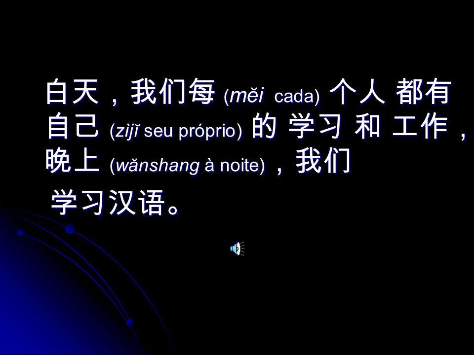 ( mĕi cada) (zìjĭ seu próprio) (wănshang à noite) ( mĕi cada) (zìjĭ seu próprio) (wănshang à noite)