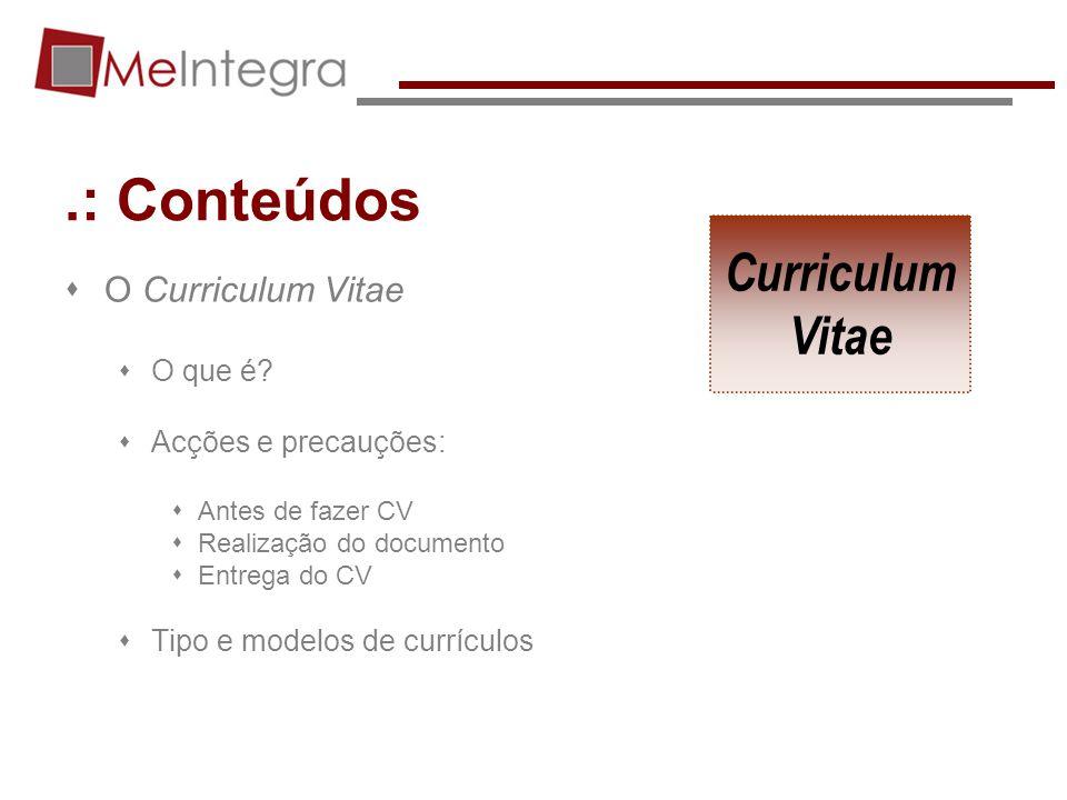 .: Conteúdos O Curriculum Vitae O que é? Acções e precauções: Antes de fazer CV Realização do documento Entrega do CV Tipo e modelos de currículos Cur