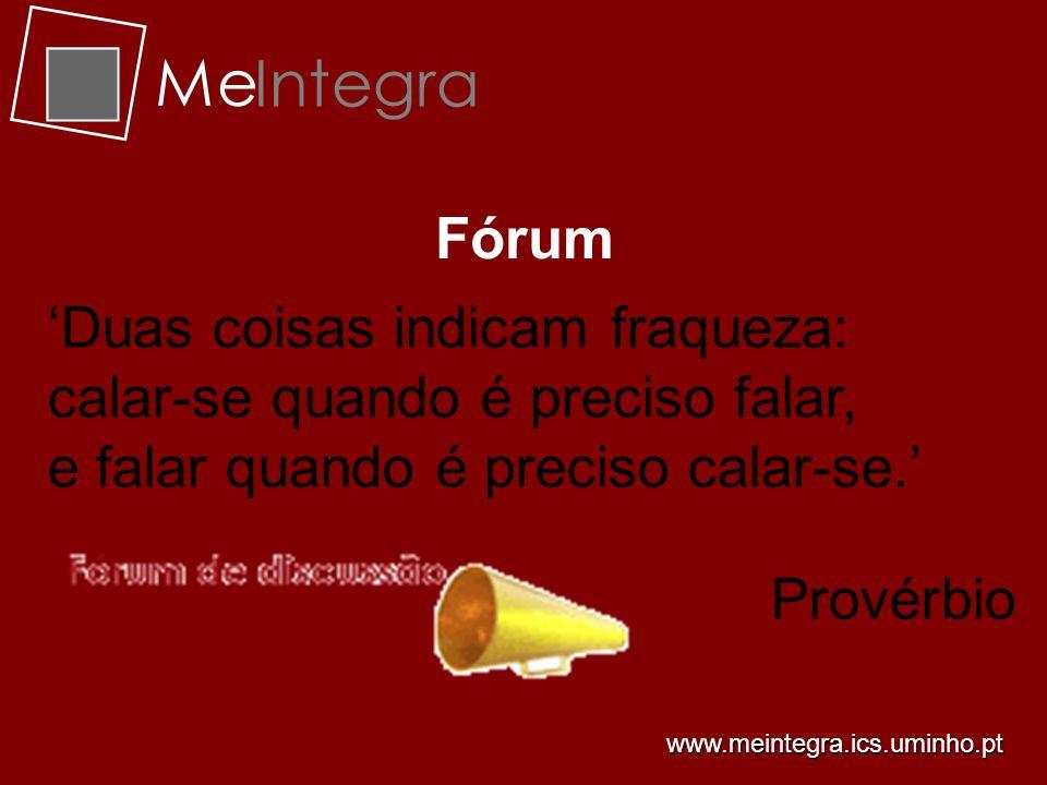 Me Integra Fórum Duas coisas indicam fraqueza: calar-se quando é preciso falar, e falar quando é preciso calar-se. Provérbio www.meintegra.ics.uminho.