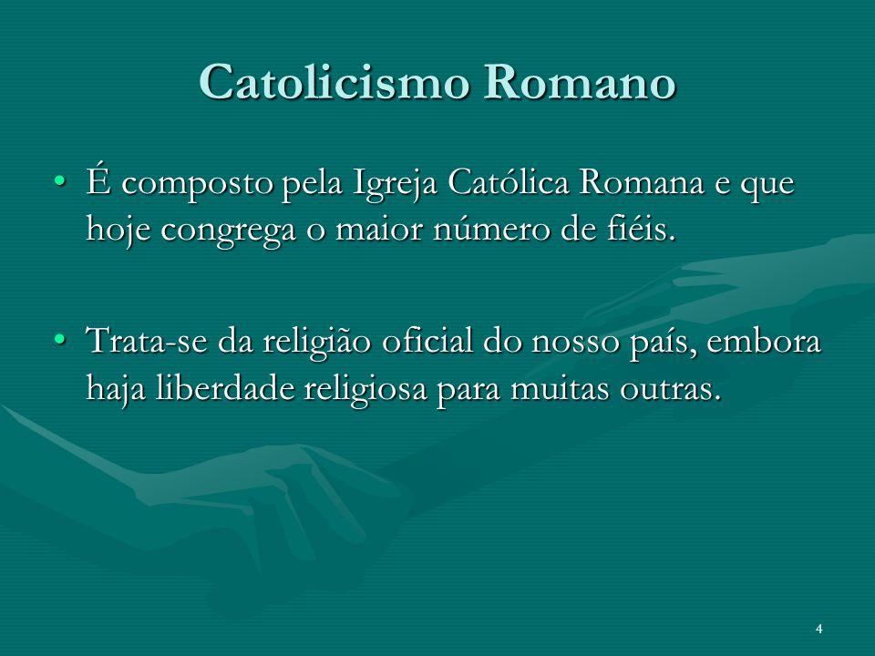 Catolicismo Romano É composto pela Igreja Católica Romana e que hoje congrega o maior número de fiéis.É composto pela Igreja Católica Romana e que hoj
