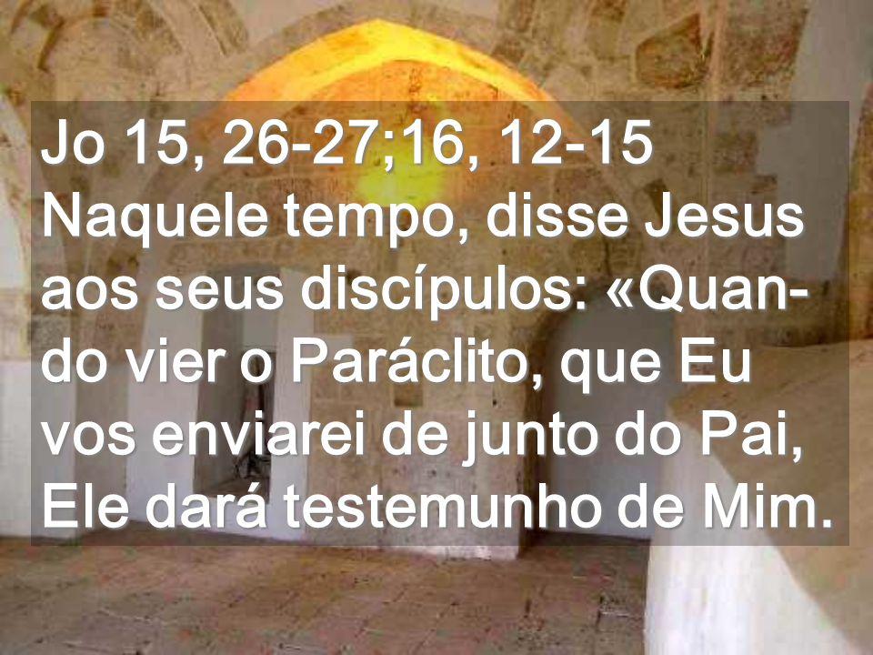 Jo 15, 26-27;16, 12-15 Naquele tempo, disse Jesus aos seus discípulos: «Quan- do vier o Paráclito, que Eu vos enviarei de junto do Pai, Ele dará testemunho de Mim.