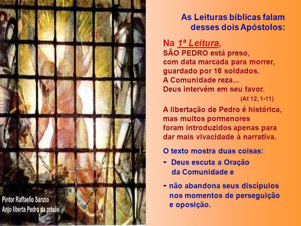 As Leituras bíblicas falam desses dois Apóstolos: Na 1ª Leitura, SÃO PEDRO está preso, com data marcada para morrer, guardado por 16 soldados.