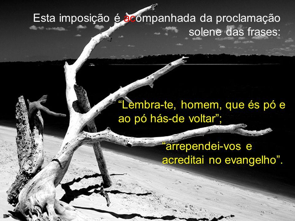 Esta imposição é acompanhada da proclamação solene das frases: Lembra-te, homem, que és pó e ao pó hás-de voltar; arrependei-vos e acreditai no evangelho.