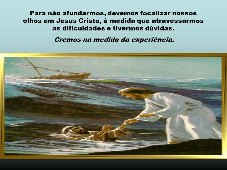 Para não afundarmos, devemos focalizar nossos olhos em Jesus Cristo, à medida que atravessarmos as dificuldades e tivermos dúvidas.
