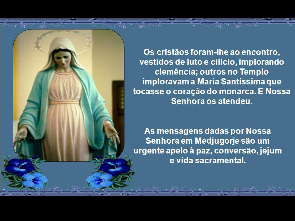 Os cristãos foram-lhe ao encontro, vestidos de luto e cilício, implorando clemência; outros no Templo imploravam a Maria Santíssima que tocasse o coração do monarca.