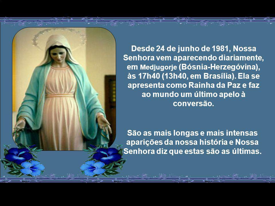 Desde 24 de junho de 1981, Nossa Senhora vem aparecendo diariamente, em Medjugorje (Bósnia-Herzegóvina), às 17h40 (13h40, em Brasília).