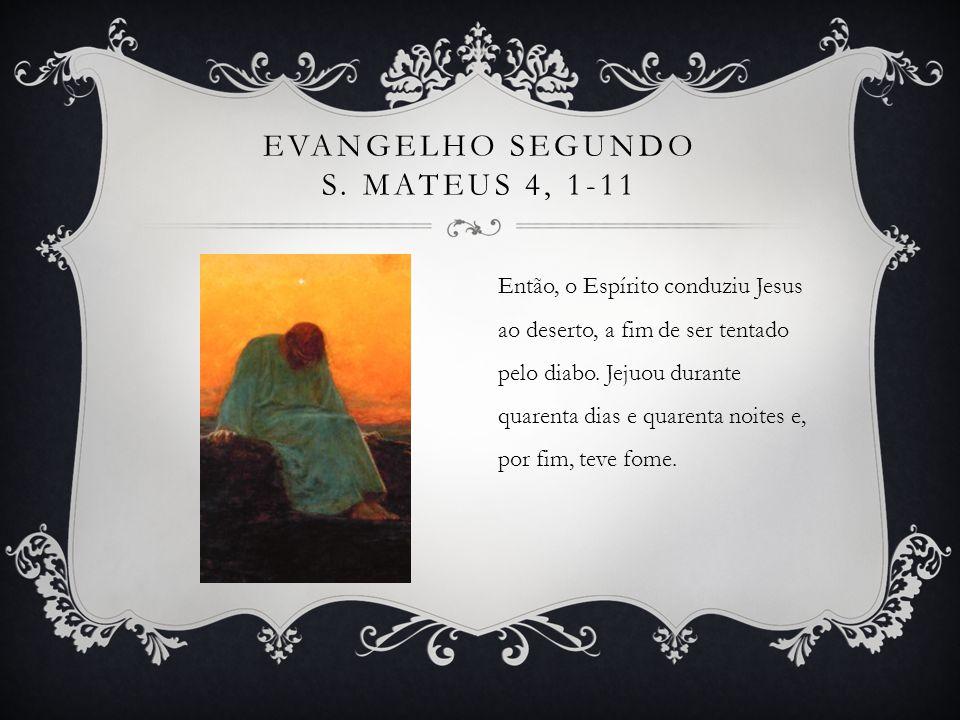 EVANGELHO SEGUNDO S. MATEUS 4, 1-11 Então, o Espírito conduziu Jesus ao deserto, a fim de ser tentado pelo diabo. Jejuou durante quarenta dias e quare