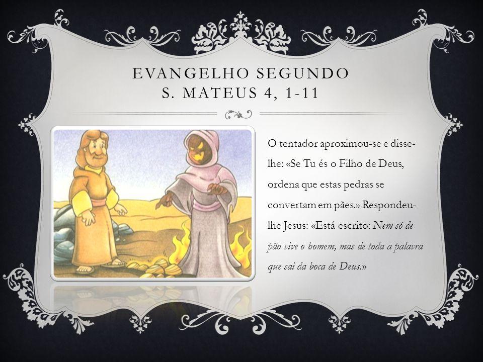 EVANGELHO SEGUNDO S. MATEUS 4, 1-11 O tentador aproximou-se e disse- lhe: «Se Tu és o Filho de Deus, ordena que estas pedras se convertam em pães.» Re
