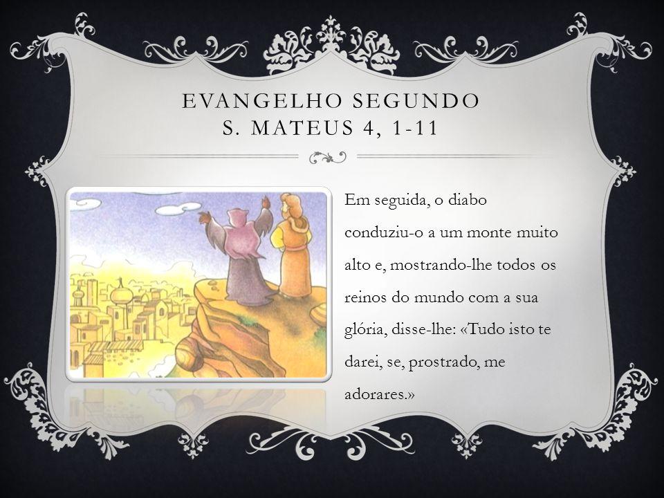 Em seguida, o diabo conduziu-o a um monte muito alto e, mostrando-lhe todos os reinos do mundo com a sua glória, disse-lhe: «Tudo isto te darei, se, p