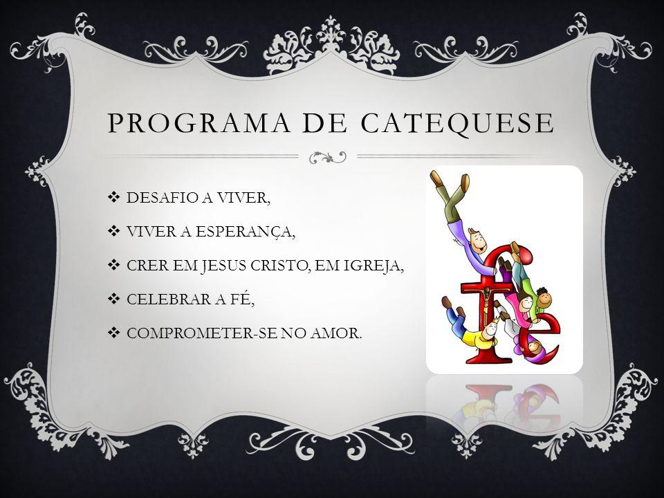 PROGRAMA DE CATEQUESE DESAFIO A VIVER, VIVER A ESPERANÇA, CRER EM JESUS CRISTO, EM IGREJA, CELEBRAR A FÉ, COMPROMETER-SE NO AMOR.