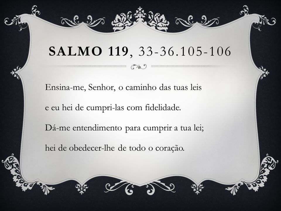SALMO 119, 33-36.105-106 Ensina-me, Senhor, o caminho das tuas leis e eu hei de cumpri-las com fidelidade. Dá-me entendimento para cumprir a tua lei;