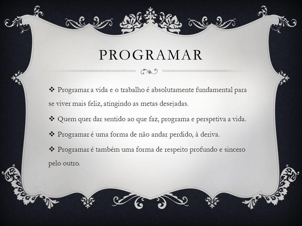 PROGRAMAR Programar a vida e o trabalho é absolutamente fundamental para se viver mais feliz, atingindo as metas desejadas. Quem quer dar sentido ao q
