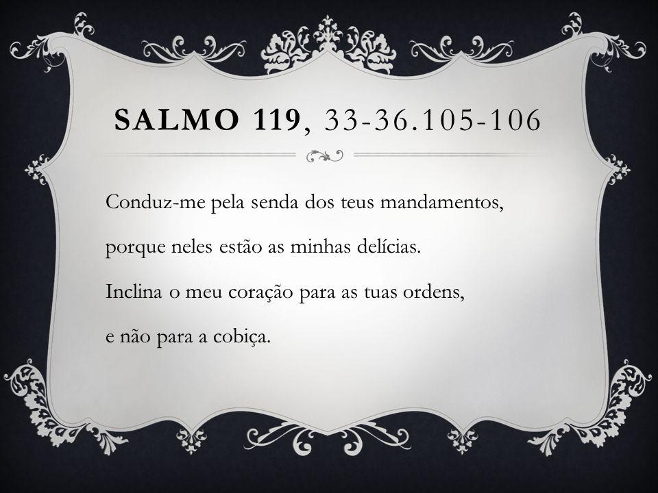SALMO 119, 33-36.105-106 Conduz-me pela senda dos teus mandamentos, porque neles estão as minhas delícias. Inclina o meu coração para as tuas ordens,