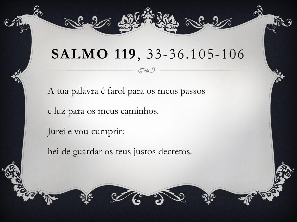 SALMO 119, 33-36.105-106 A tua palavra é farol para os meus passos e luz para os meus caminhos. Jurei e vou cumprir: hei de guardar os teus justos dec