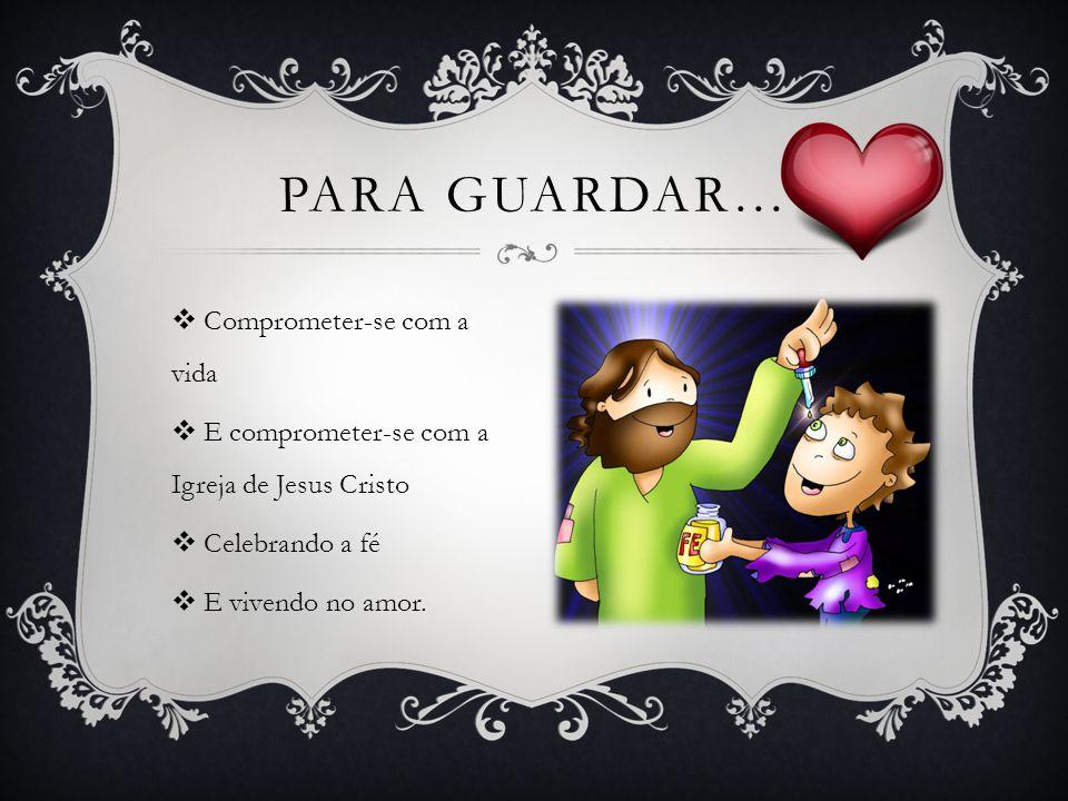 Comprometer-se com a vida E comprometer-se com a Igreja de Jesus Cristo Celebrando a fé E vivendo no amor. PARA GUARDAR…