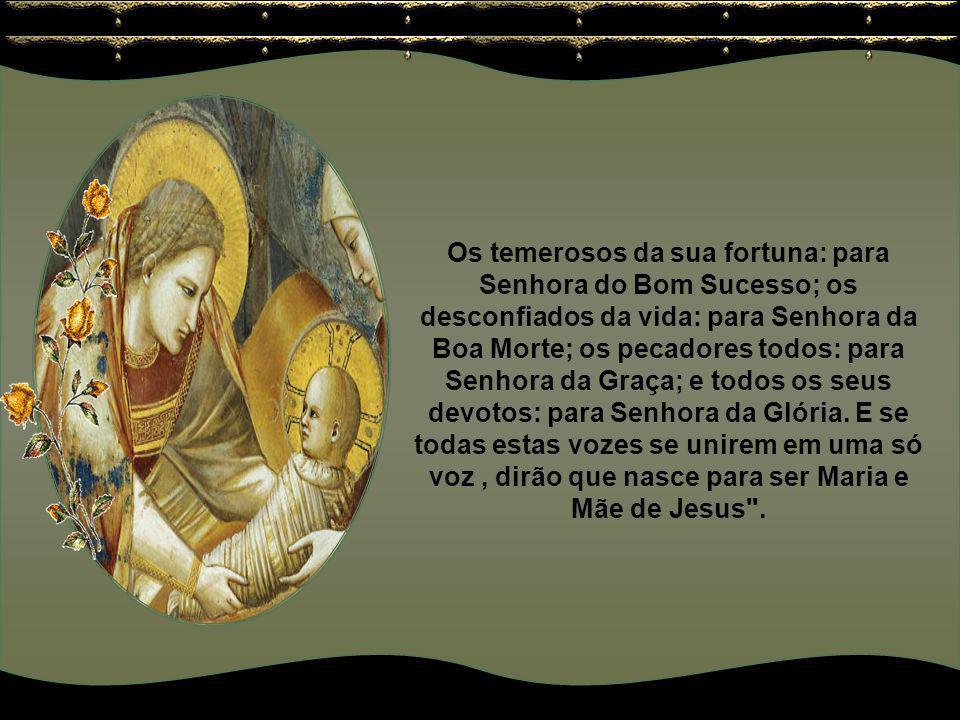 Perguntai aos desesperados, dirão que nasce para Senhora da Esperança; os cegos dirão que nasce para Senhora da Luz; os discordes: para Senhora da Paz
