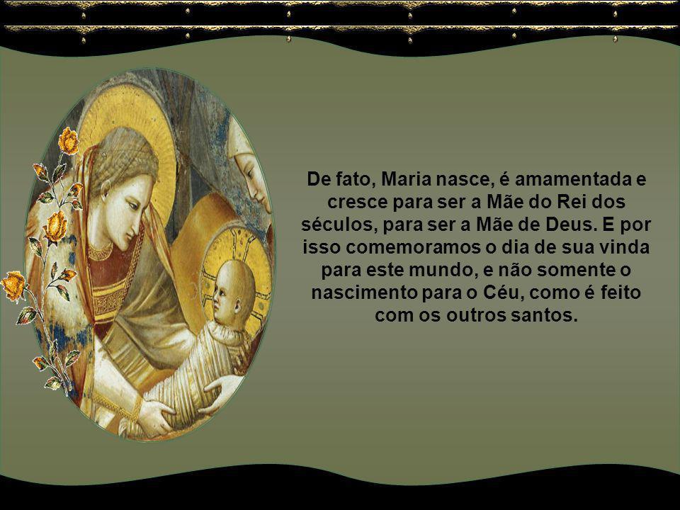 De fato, Maria nasce, é amamentada e cresce para ser a Mãe do Rei dos séculos, para ser a Mãe de Deus.