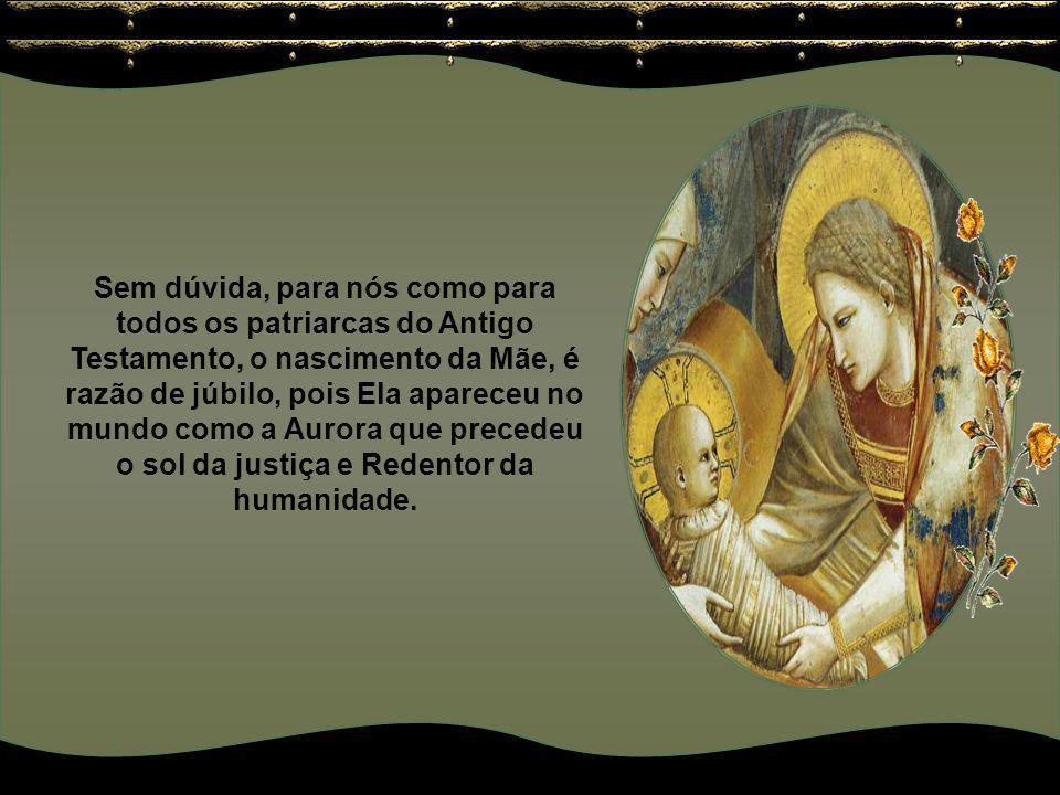 Sem dúvida, para nós como para todos os patriarcas do Antigo Testamento, o nascimento da Mãe, é razão de júbilo, pois Ela apareceu no mundo como a Aurora que precedeu o sol da justiça e Redentor da humanidade.