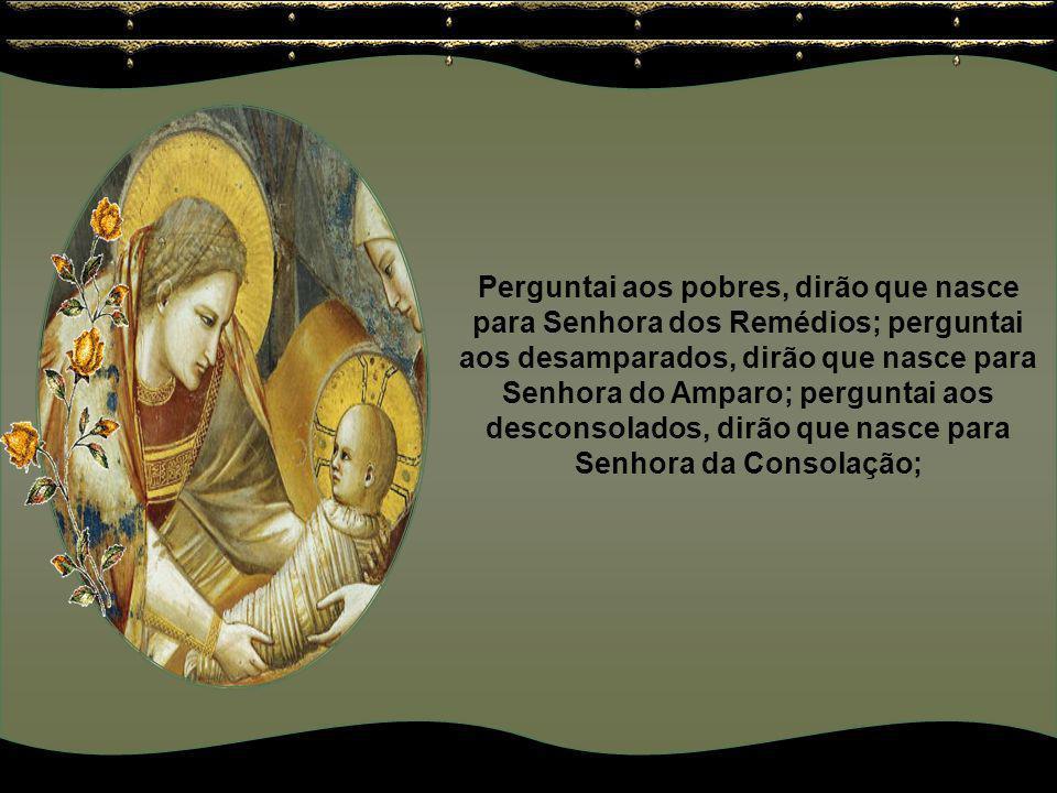 Perguntai aos pobres, dirão que nasce para Senhora dos Remédios; perguntai aos desamparados, dirão que nasce para Senhora do Amparo; perguntai aos desconsolados, dirão que nasce para Senhora da Consolação;