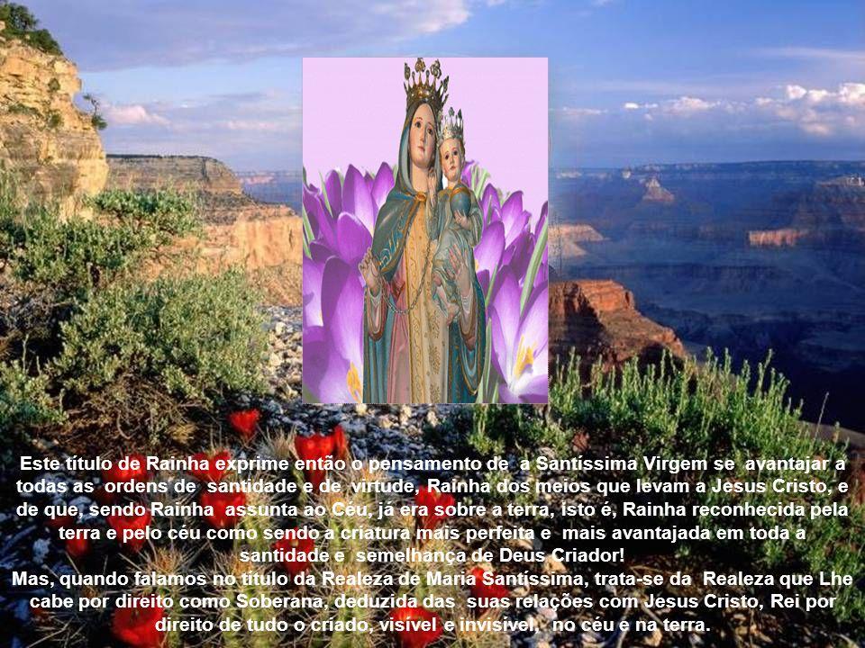 Este título de Rainha exprime então o pensamento de a Santíssima Virgem se avantajar a todas as ordens de santidade e de virtude, Rainha dos meios que levam a Jesus Cristo, e de que, sendo Rainha assunta ao Céu, já era sobre a terra, isto é, Rainha reconhecida pela terra e pelo céu como sendo a criatura mais perfeita e mais avantajada em toda a santidade e semelhança de Deus Criador.