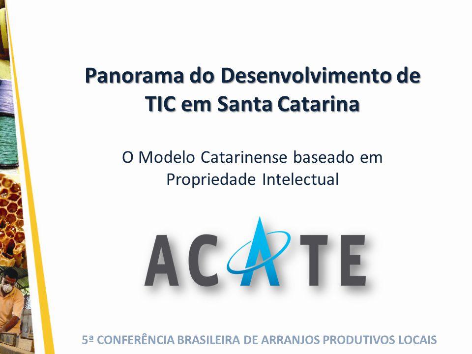 5ª CONFERÊNCIA BRASILEIRA DE ARRANJOS PRODUTIVOS LOCAIS Panorama do Desenvolvimento de TIC em Santa Catarina O Modelo Catarinense baseado em Proprieda
