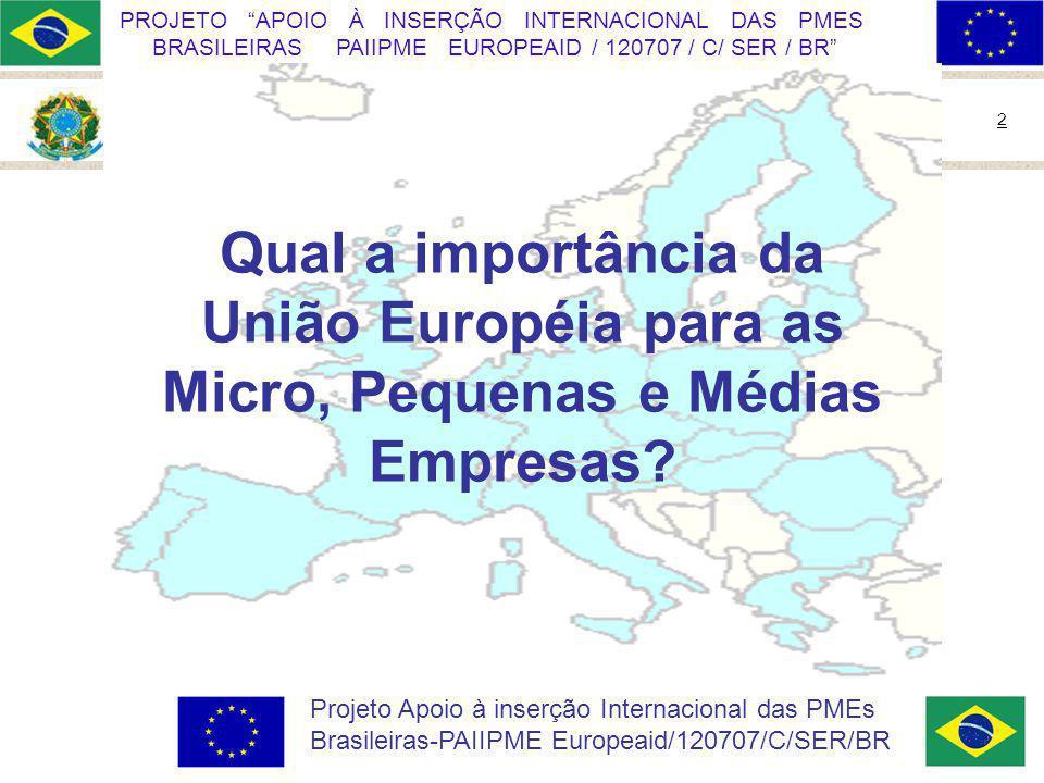 Ministério do Desenvolvimento, Indústria e Comércio Exterior 2 PROJETO APOIO À INSERÇÃO INTERNACIONAL DAS PMES BRASILEIRAS PAIIPME EUROPEAID / 120707 / C/ SER / BR Projeto Apoio à inserção Internacional das PMEs Brasileiras-PAIIPME Europeaid/120707/C/SER/BR Qual a importância da União Européia para as Micro, Pequenas e Médias Empresas?
