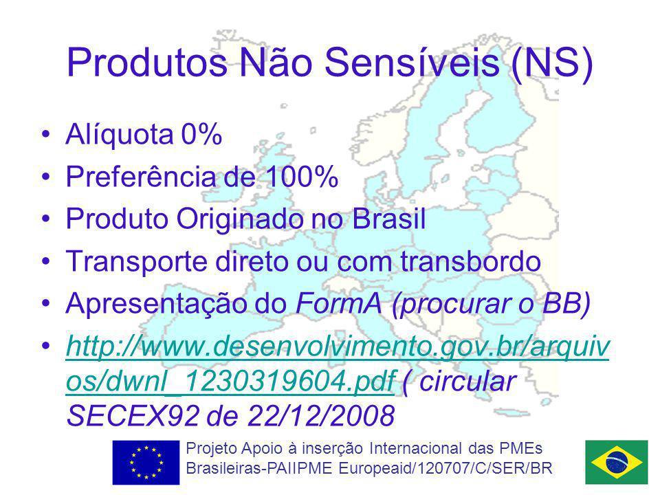 Produtos Não Sensíveis (NS) Alíquota 0% Preferência de 100% Produto Originado no Brasil Transporte direto ou com transbordo Apresentação do FormA (procurar o BB) http://www.desenvolvimento.gov.br/arquiv os/dwnl_1230319604.pdf ( circular SECEX92 de 22/12/2008http://www.desenvolvimento.gov.br/arquiv os/dwnl_1230319604.pdf Projeto Apoio à inserção Internacional das PMEs Brasileiras-PAIIPME Europeaid/120707/C/SER/BR