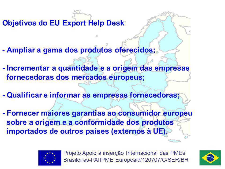 Objetivos do EU Export Help Desk - Ampliar a gama dos produtos oferecidos; - Incrementar a quantidade e a origem das empresas fornecedoras dos mercados europeus; - Qualificar e informar as empresas fornecedoras; - Fornecer maiores garantias ao consumidor europeu sobre a origem e a conformidade dos produtos importados de outros países (externos à UE).