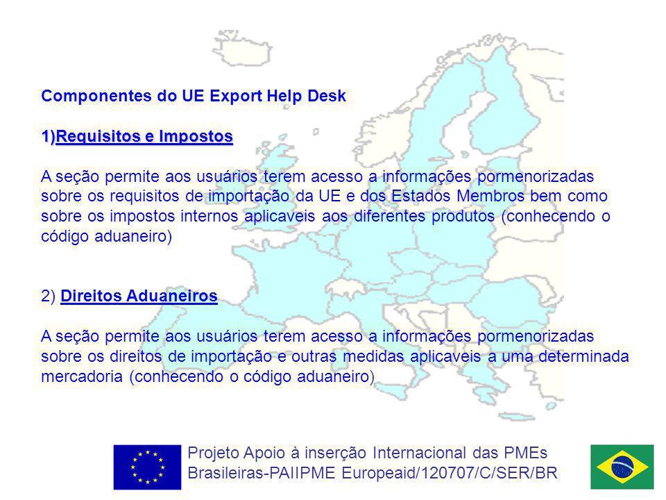 Componentes do UE Export Help Desk 1)Requisitos e Impostos A seção permite aos usuários terem acesso a informações pormenorizadas sobre os requisitos de importação da UE e dos Estados Membros bem como sobre os impostos internos aplicaveis aos diferentes produtos (conhecendo o código aduaneiro) 2) Direitos Aduaneiros A seção permite aos usuários terem acesso a informações pormenorizadas sobre os direitos de importação e outras medidas aplicaveis a uma determinada mercadoria (conhecendo o código aduaneiro) Projeto Apoio à inserção Internacional das PMEs Brasileiras-PAIIPME Europeaid/120707/C/SER/BR