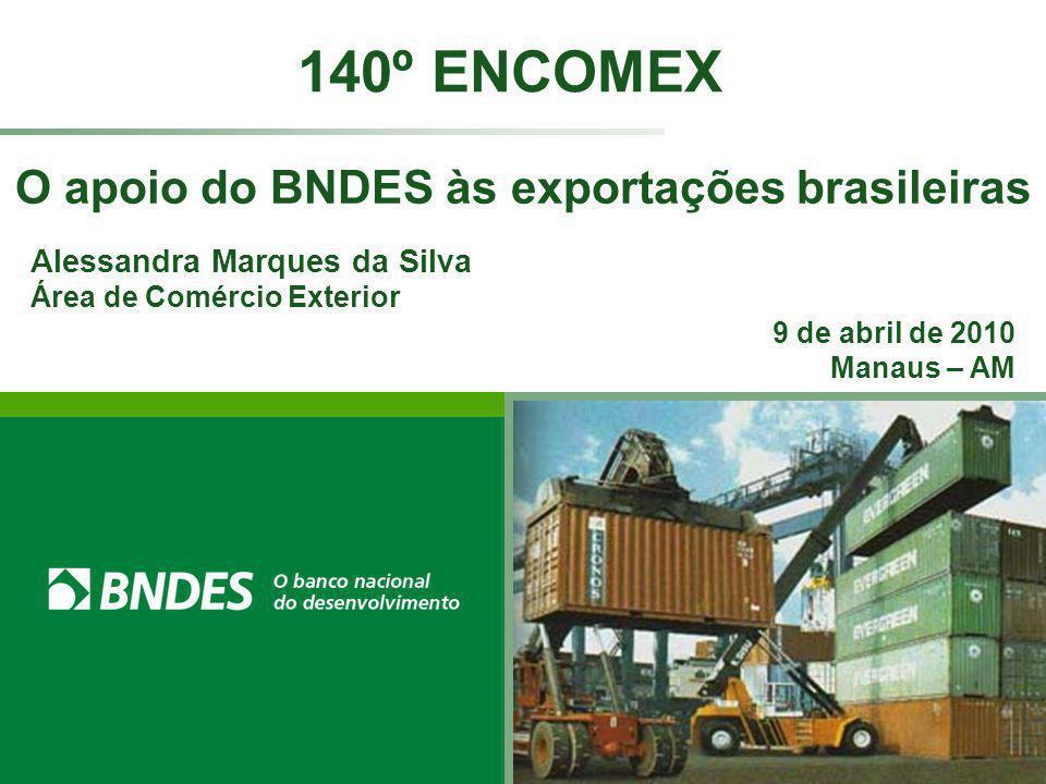 O apoio do BNDES às exportações brasileiras 140º ENCOMEX Alessandra Marques da Silva Área de Comércio Exterior 9 de abril de 2010 Manaus – AM