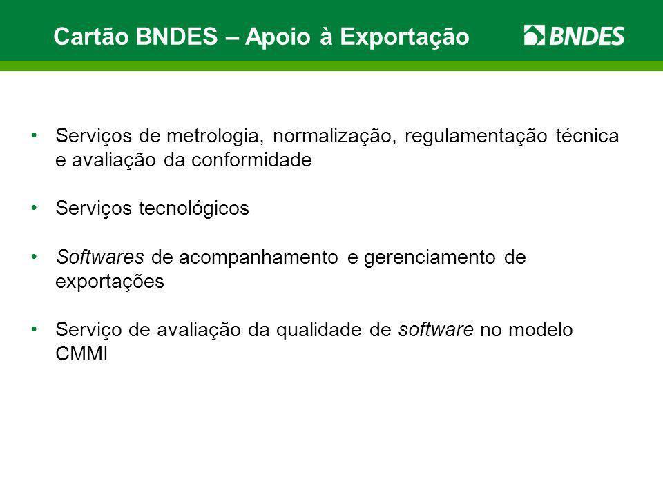Cartão BNDES – Apoio à Exportação Serviços de metrologia, normalização, regulamentação técnica e avaliação da conformidade Serviços tecnológicos Softw