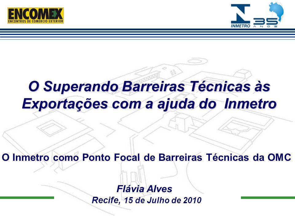 O Superando Barreiras Técnicas às Exportações com a ajuda do Inmetro Flávia Alves Recife, 15 de Julho de 2010 O Inmetro como Ponto Focal de Barreiras