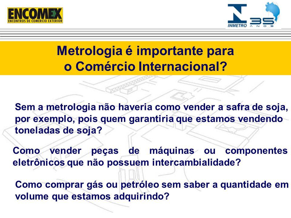 Metrologia é importante para o Comércio Internacional? Sem a metrologia não haveria como vender a safra de soja, por exemplo, pois quem garantiria que