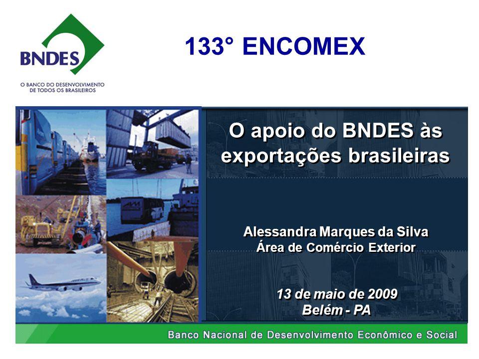 O apoio do BNDES às exportações brasileiras 13 de maio de 2009 Belém - PA 13 de maio de 2009 Belém - PA Alessandra Marques da Silva Área de Comércio Exterior Alessandra Marques da Silva Área de Comércio Exterior 133° ENCOMEX