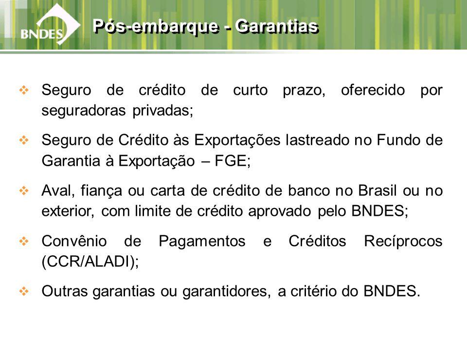 Seguro de crédito de curto prazo, oferecido por seguradoras privadas; Seguro de Crédito às Exportações lastreado no Fundo de Garantia à Exportação – FGE; Aval, fiança ou carta de crédito de banco no Brasil ou no exterior, com limite de crédito aprovado pelo BNDES; Convênio de Pagamentos e Créditos Recíprocos (CCR/ALADI); Outras garantias ou garantidores, a critério do BNDES.