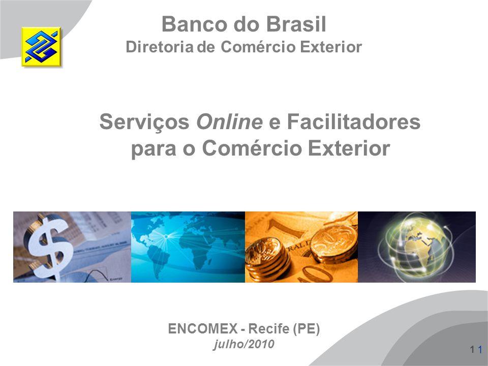 1 1 1 Serviços Online e Facilitadores para o Comércio Exterior Banco do Brasil Diretoria de Comércio Exterior ENCOMEX - Recife (PE) julho/2010