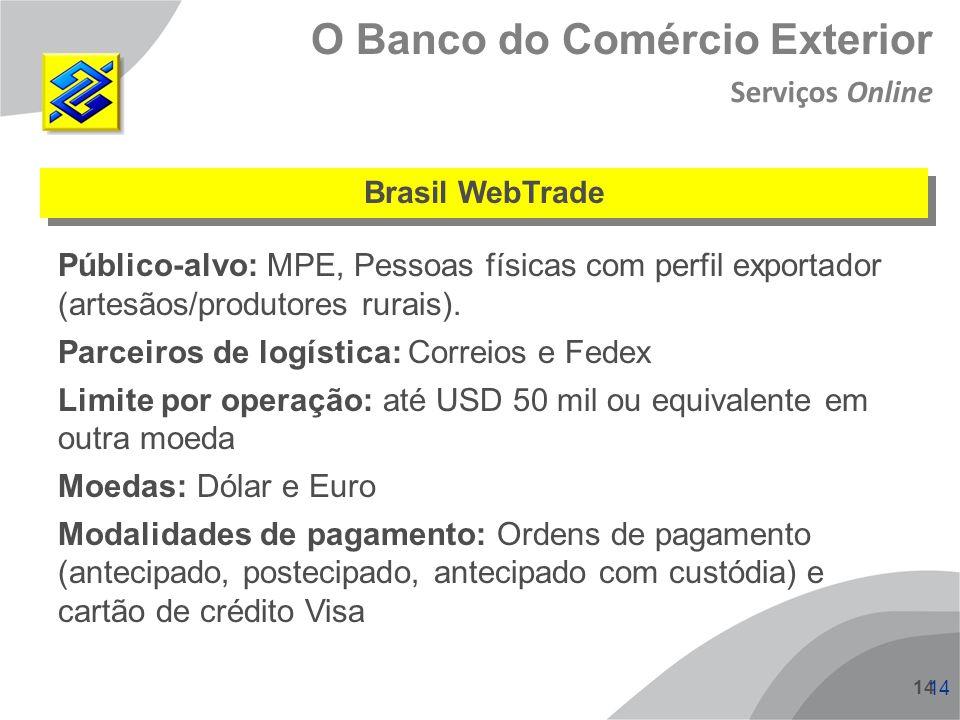 14 O Banco do Comércio Exterior Brasil WebTrade Público-alvo: MPE, Pessoas físicas com perfil exportador (artesãos/produtores rurais). Parceiros de lo