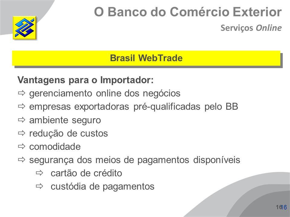 16 O Banco do Comércio Exterior Brasil WebTrade Vantagens para o Importador: gerenciamento online dos negócios empresas exportadoras pré-qualificadas